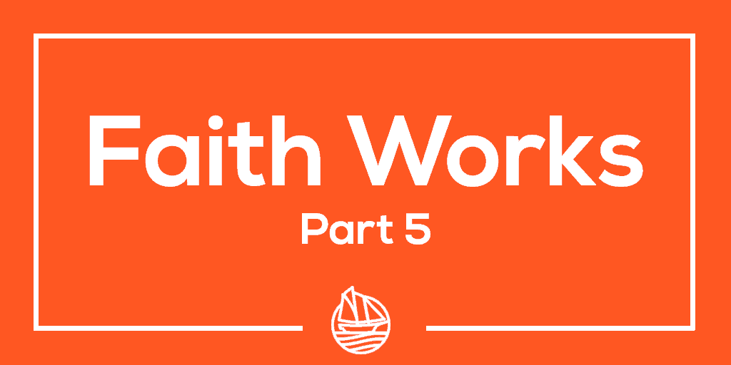 Faith Works, Part 5
