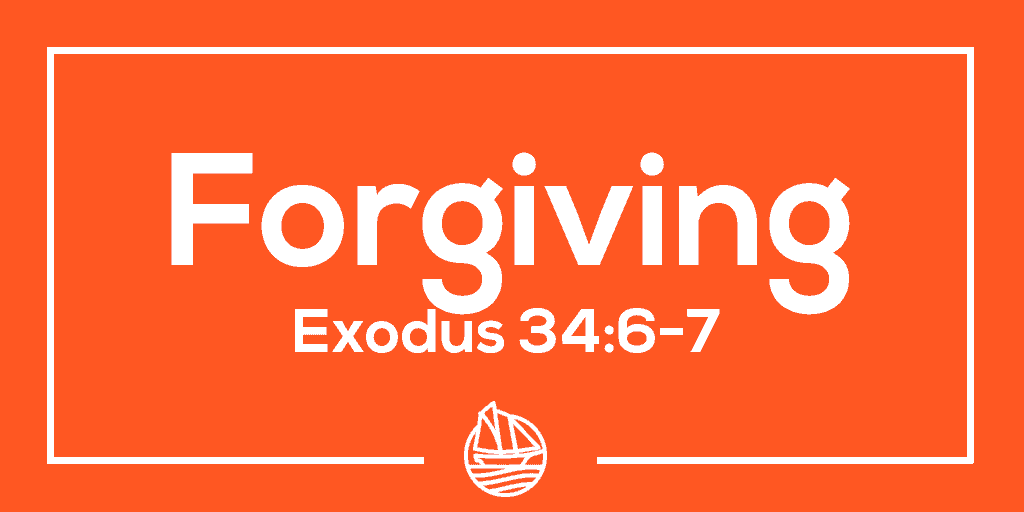 Forgiving – Exodus 34:6-7