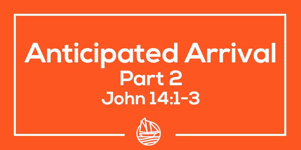 Anticipated Arrival, Part 2  – John 14:1-3