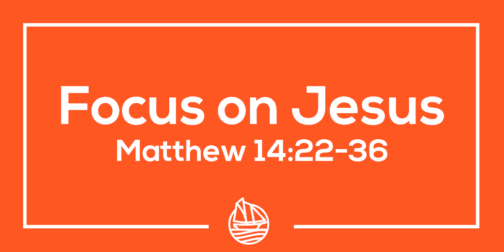 Focus on Jesus – Matthew 14:22-36