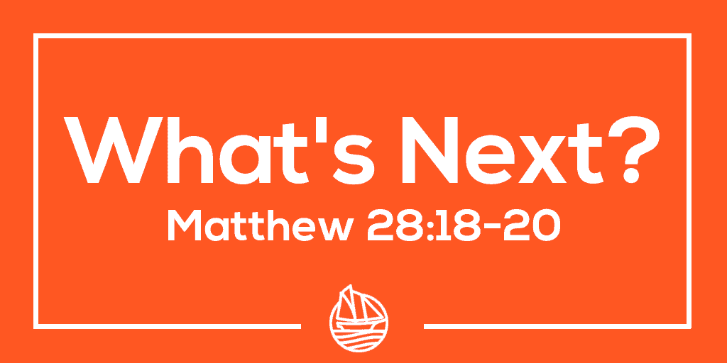 What's Next? – Matthew 28:18-20