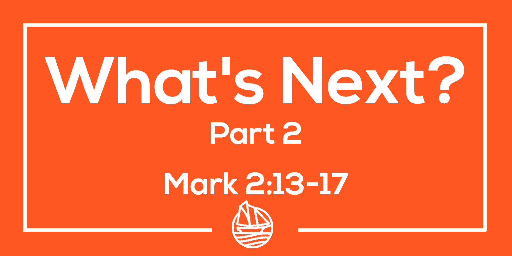 What's Next? Part Two – Mark 2:13-17