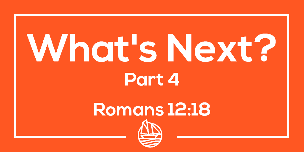 What's Next? Part Four – Romans 12:18