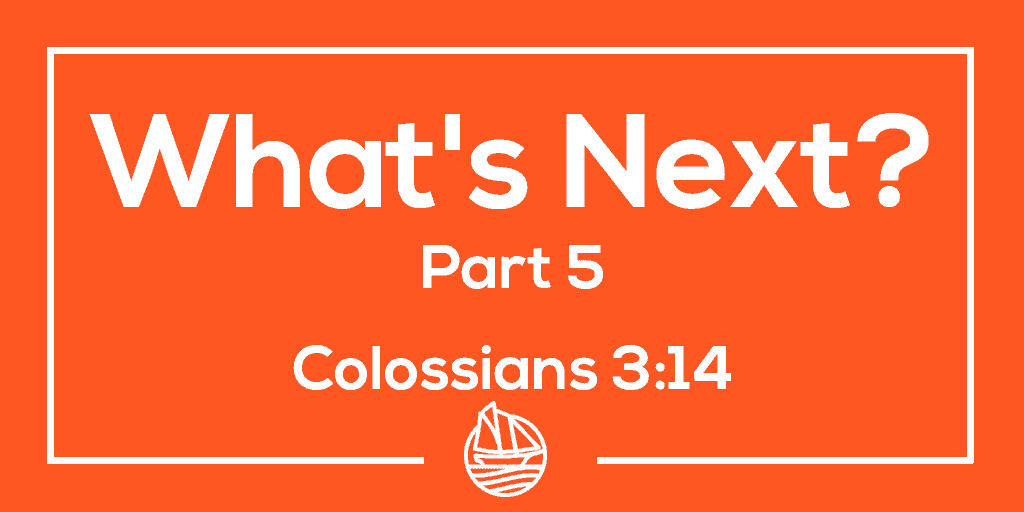 What's Next? Part Five – Colossians 3:14