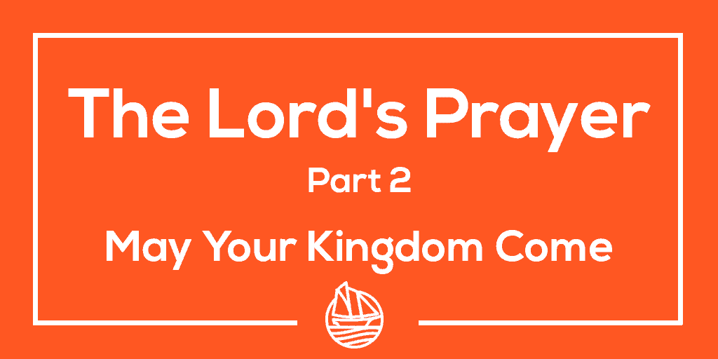 The Lord's Prayer, Part 2 – May Your Kingdom Come