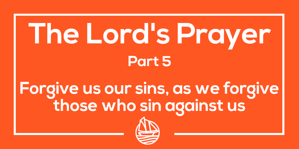 The Lord's Prayer, Part 5 – forgive us our sins, as we forgive those who sin against us