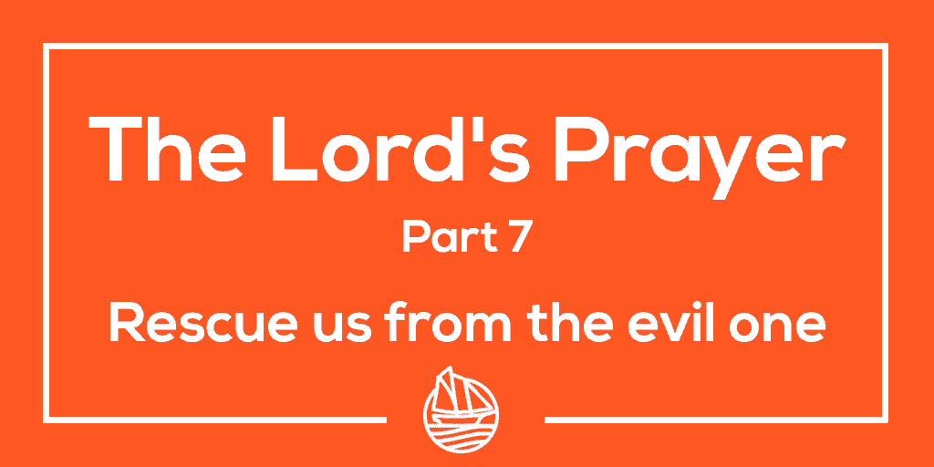 The Lord's Prayer, Part 7 – rescue us from the evil one